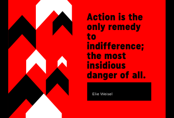 """""""action is the only remedy to indifference; the most insidious danger of all."""" Elie Weisel"""
