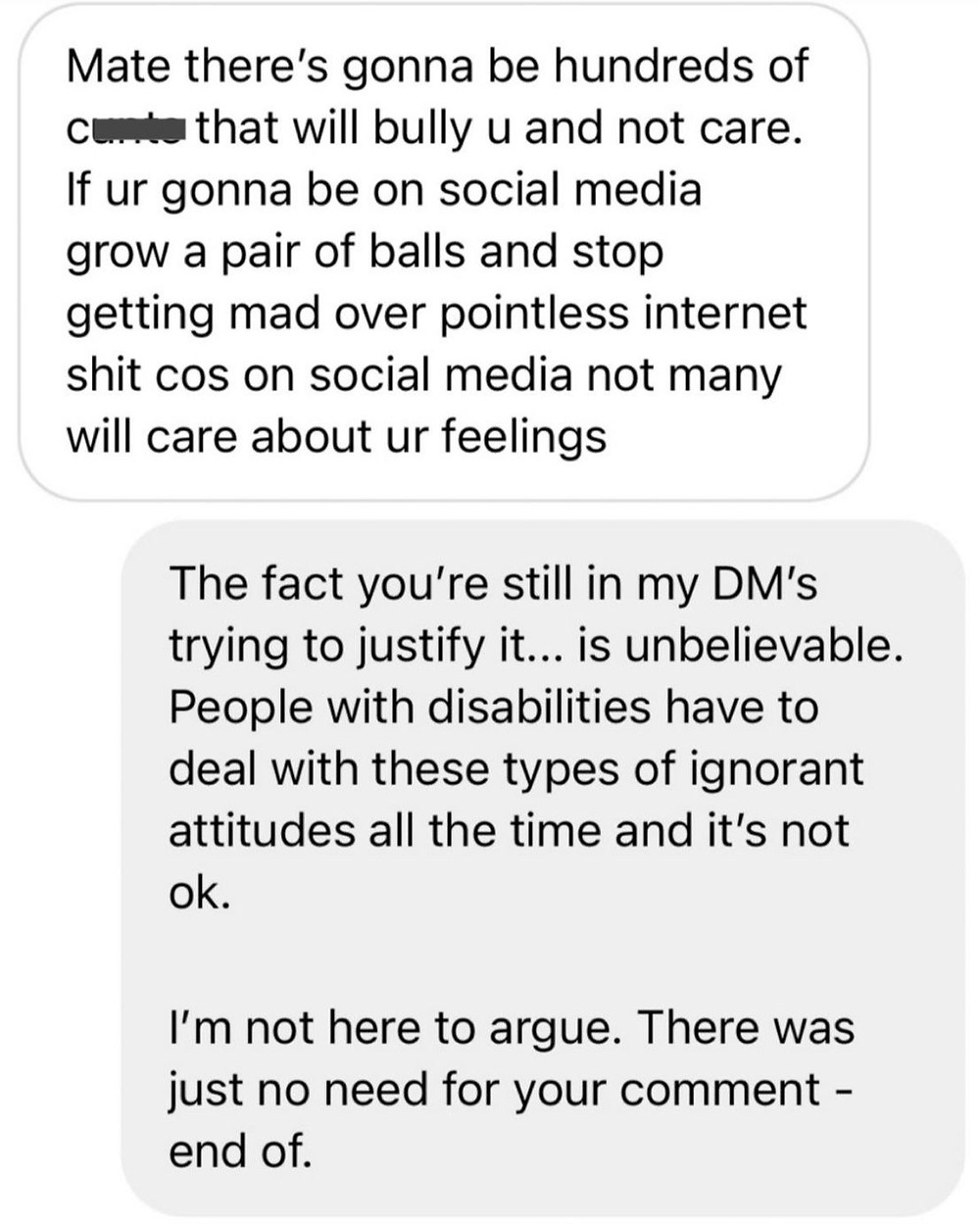 """Troll replies: """"there's going to be hundreds of cunts that will bully you and not care, grow a pair of balls and stop getting mad over pointless internet shit"""". Ross replies: """"the fact you're in my DM's trying to justify it is unbelievable. People with disability have to deal with these negative attitudes all the time and its not ok. There was no need for your comment, end of."""""""