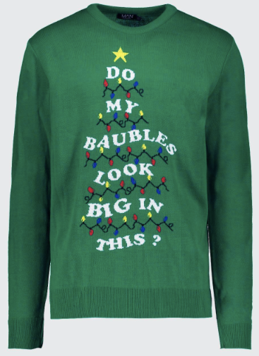 "Green christmas jumper with text displayed in a christmas tree shape, saying ""do my baubles look big in this?"""