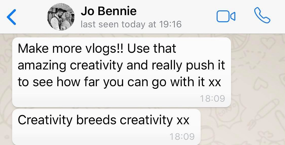 """Message from Ross's friend Jo: """"Make more vlogs! Use that amazing creativity and really push it to see how far you can go"""""""