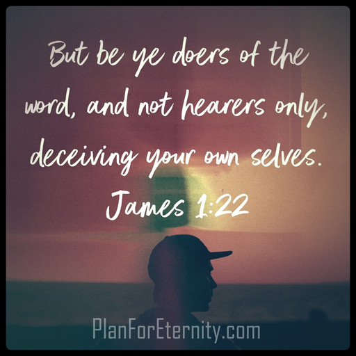 Be doers of the Word, not just hearers.