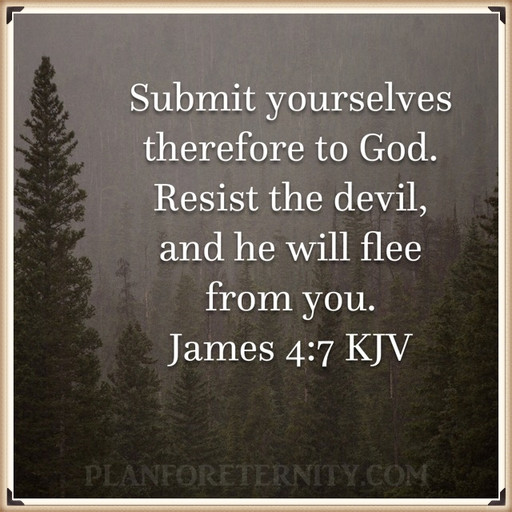 Resist the devil and he will flee from you