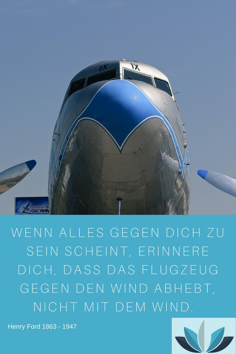 Zitat-Henry-Ford: Wenn alles gegen Dich zu sein scheint, erinnere Dich, dass das Flugzeug gegen den Wind abhebt, nicht mit dem Wind.