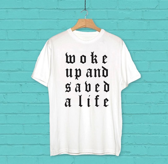 WOKE UP AND SAVED A LIFE TEE- BLACK TEXT