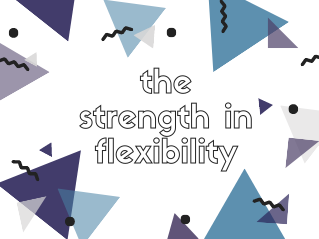 The Strength in Flexibility