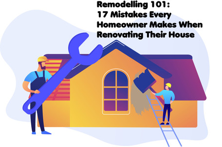 Remodelling 101: 17 Mistakes Every Homeowner Makes When Renovating Their House