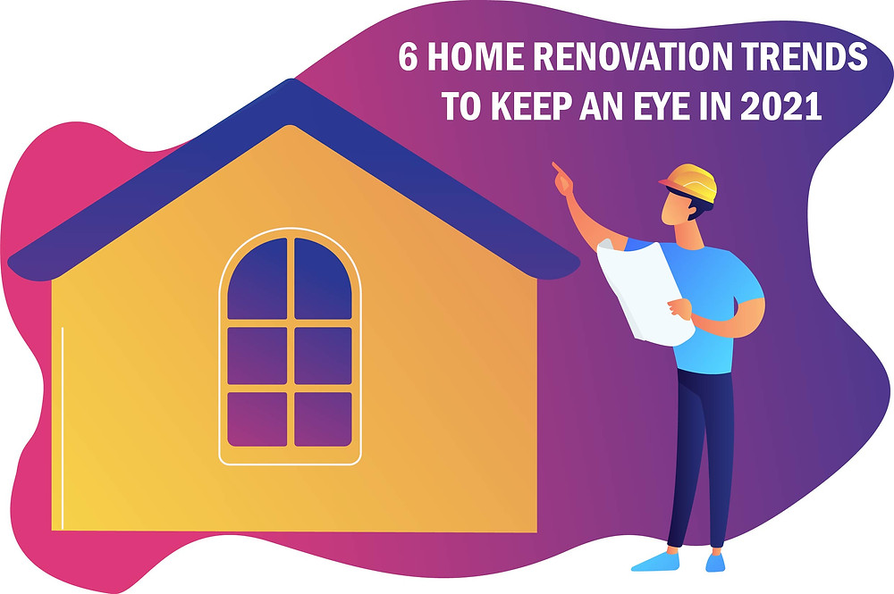 6-home-renovation-trends-to-keep-an-eye-in-2021