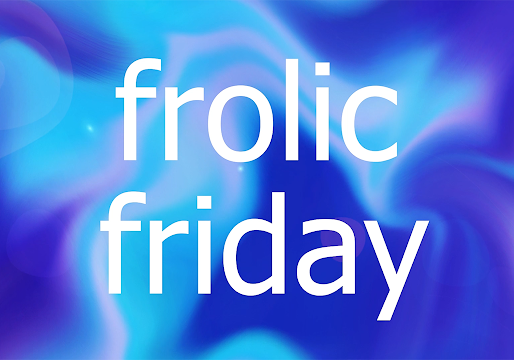 FROLiC FRiDAY Is Back!