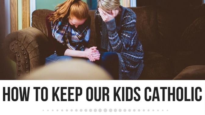 How to keep our kids Catholic