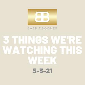 Three Things We're Watching This Week - 5/3/2021