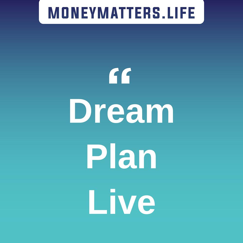 moneymatters.life motto: dream, plan, live