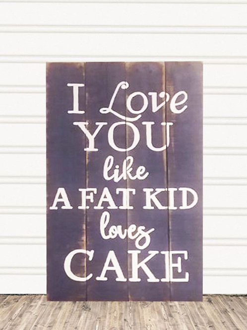 I Love You Like A Fat Kid Loves Cake Wood Sign