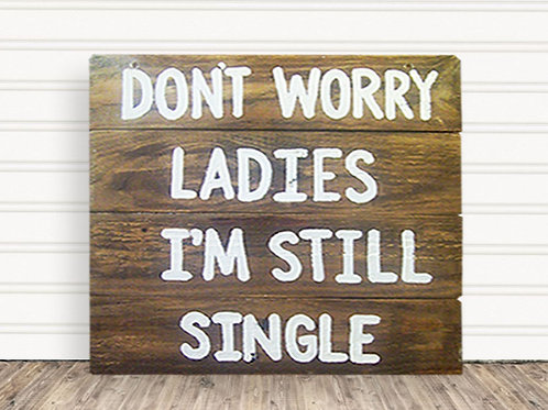Don't Worry Ladies I'm Still Single Wood Sign