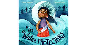 We Are Water Protectors by Carole Lindstrom, Michaela Goade (Illustrator)