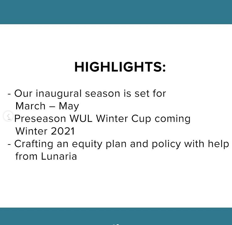 A white square with black text and a teal border, the text reads: Highlights, our inaugural season is set for March to May 2022. Preseason WUL Winter Cup coming Winter 2021. Crafting an equity plan and policy with help from Lunaria.