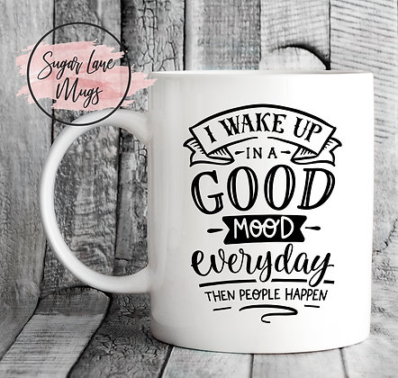 I Wake Up In a Good Mood Everyday Then People Happen Mug