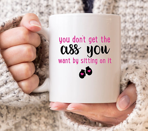 You Don't Get The Ass You Want By Sitting on It Mug