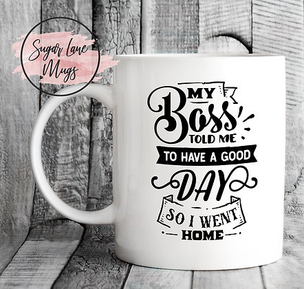 My Boss Told Me To Have a Good Day so I Went Home Mug
