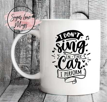 I Dont Sing In The Car I Perform Mug