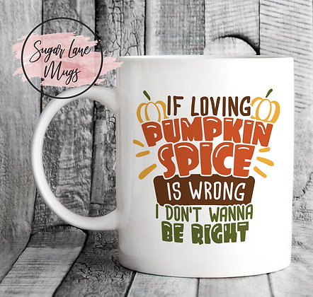 If Loving Pumpkin Spice is Wrong I Dont Wanna be Right Mug