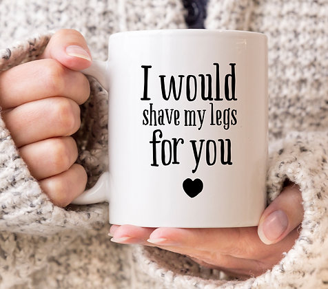 I Would Shave My Legs for You Mug
