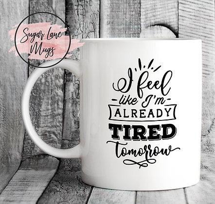 I Feel Like Im Already Tired Tomorrow Mug