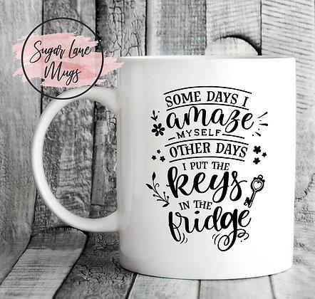 Some Days I Amaze Myself Other Days I Put Keys in the Fridge Mug