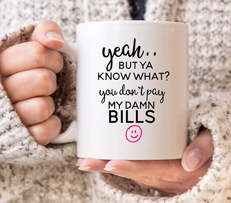 Yeah But Ya Know What? You Don't Pay My Dam Bills Mug