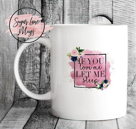 If You Love Me Let Me Sleep Floral Mug