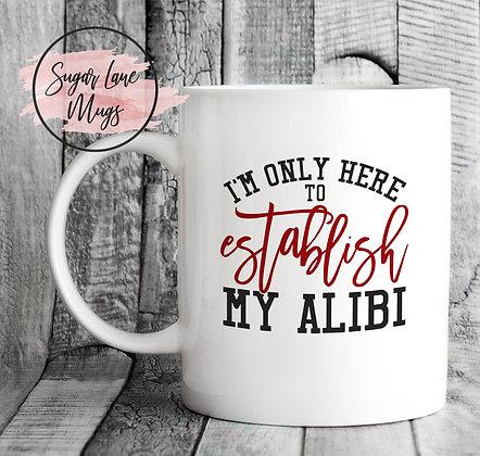 Im Only Here To Establish My Alibi Mug