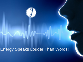 Your Energy Speaks Louder Than Words