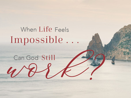 When Life Feels Impossible…Can God Still Work?