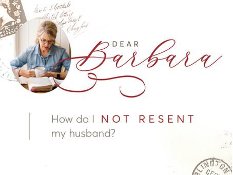 Dear Barbara: How Do I Not Resent My Husband?