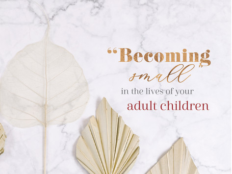"""""""Becoming Small"""" in the Lives of Your Adult Children"""