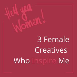 3 Female Creatives Who Inspire Me
