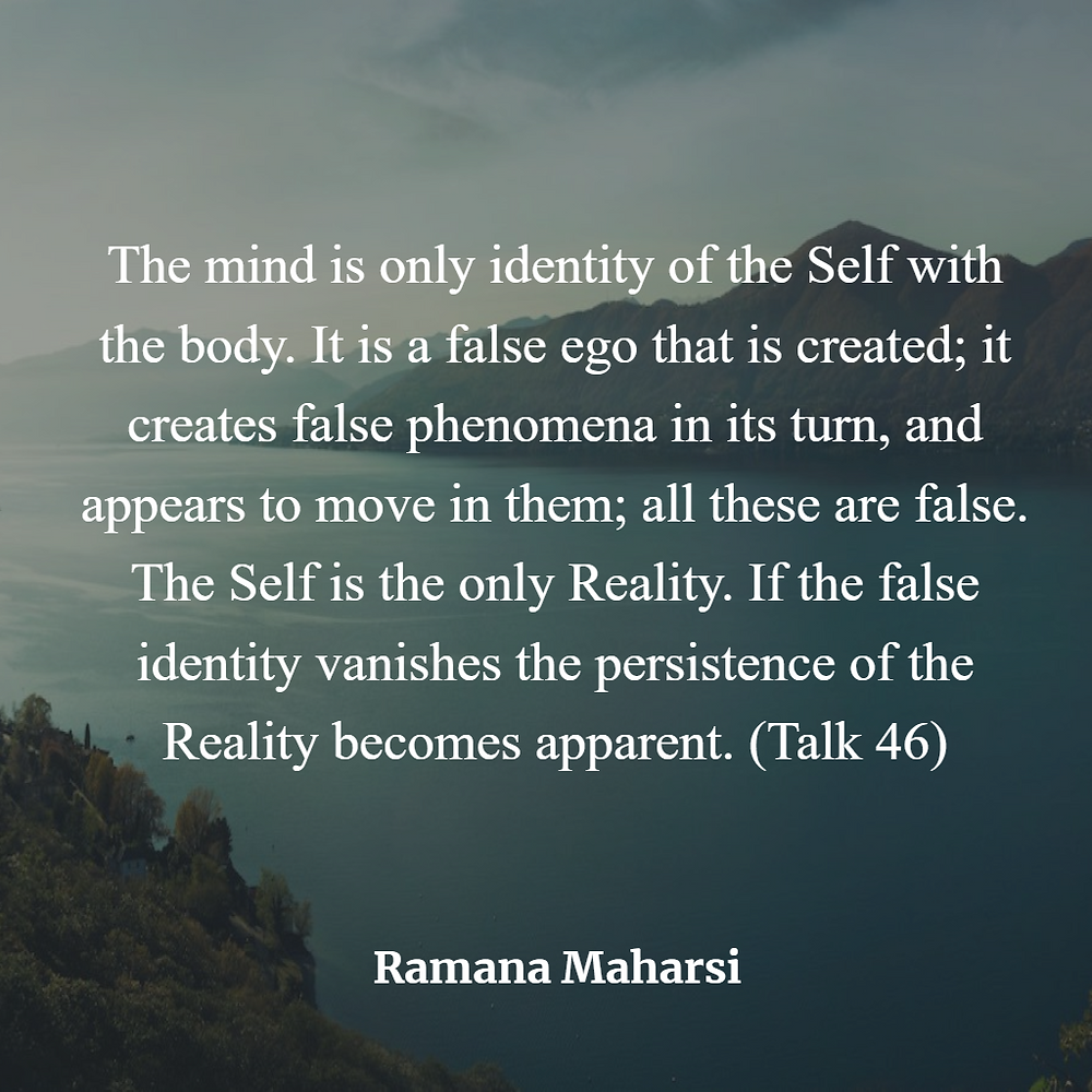 The mind is only identity of the Self with the body. It is a false ego that is created; it creates false phenomena in its turn, and appears to move in them; all these are false. The Self is the only Reality. If the false identity vanishes the persistence of the Reality becomes apparent. (Talk 46)