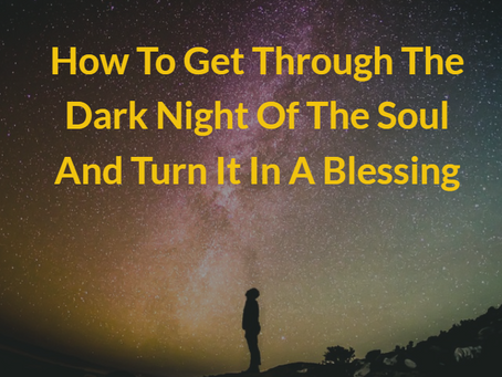 How To Get Through The Dark Night Of The Soul And Turn It In A Blessing