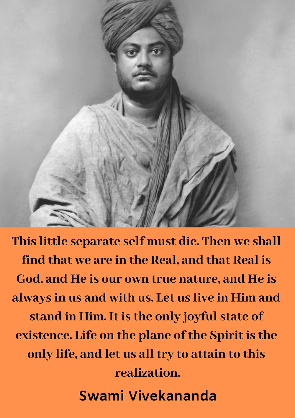 This little separate self must die. Then we shall find that we are in the Real, and that Real is God, and He is our own true nature, and He is always in us and with us. Let us live in Him and stand in Him. It is the only joyful state of existence. Life on the plane of the Spirit is the only life, and let us all try to attain to this realization.