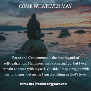 Peace and Contentment is the best reward of self-realization. Happiness may come and go, but I ever remain at peace with myself. Outside I may struggle with my problems, but inside I am drenching in God's love.