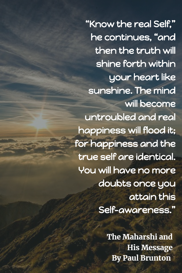 "Know the real Self,"" he continues, ""and then the truth will shine forth within your heart like sunshine. The mind will become untroubled and real happiness will flood it; for happiness and the true self are identical. You will have no more doubts once you attain this Self-awareness."