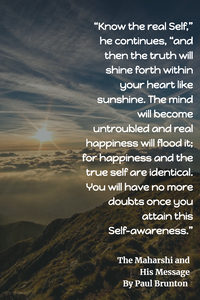 """Know the real Self,"""" he continues, """"and then the truth will shine forth within your heart like sunshine. The mind will become untroubled and real happiness will flood it; for happiness and the true self are identical. You will have no more doubts once you attain this Self-awareness."""