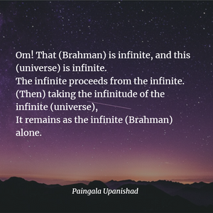 That (Brahman) is infinite, and this (universe) is infinite.  The infinite proceeds from the infinite. - Paingala Upanishad