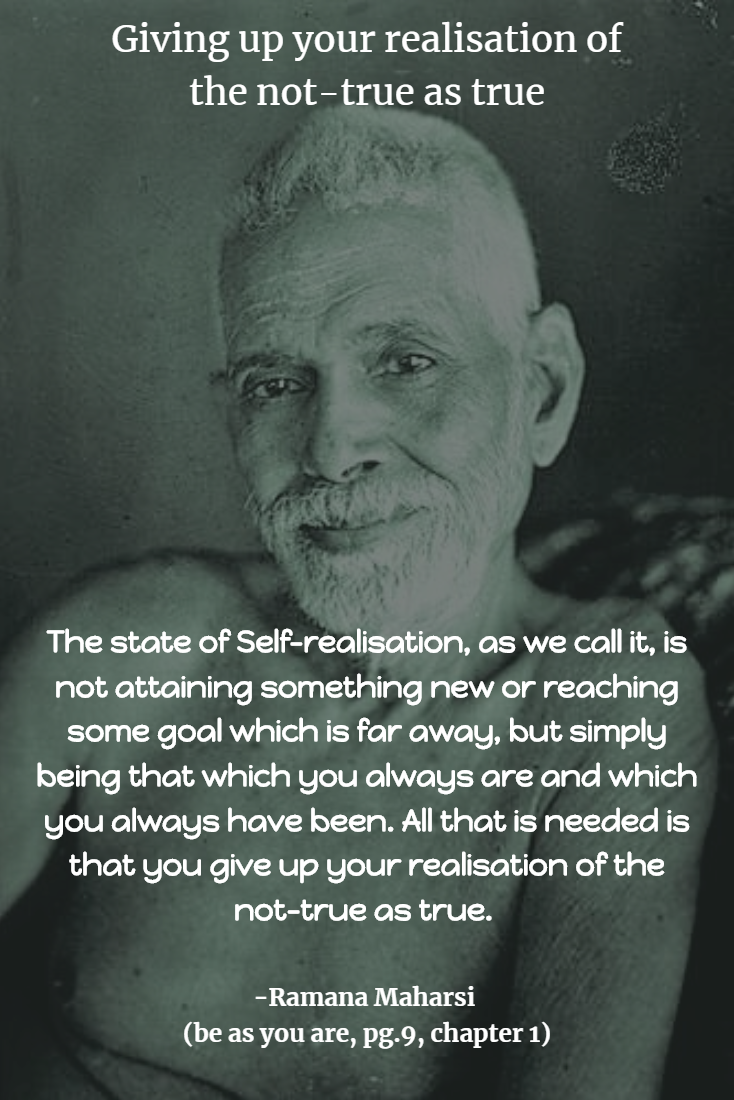 """The state of Self-realisation, as we call it, is not attaining something new or reaching some goal which is far away, but simply being that which you always are and which you always have been. All that is needed is that you give up your realisation of the not-true as true."" (be as you are, pg.9, chapter 1)"