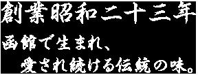 創業昭和二十三年 函館で生まれ、愛され続ける伝統の味。