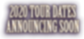 2020 TOUR DATES ANNOUNCING SOON.png