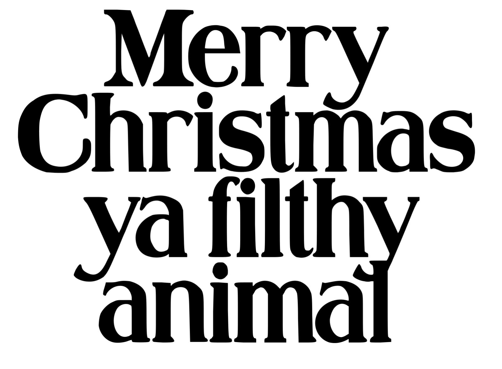 Merry christmas you filthy animal