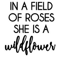In a field of roses she is a wildflower.