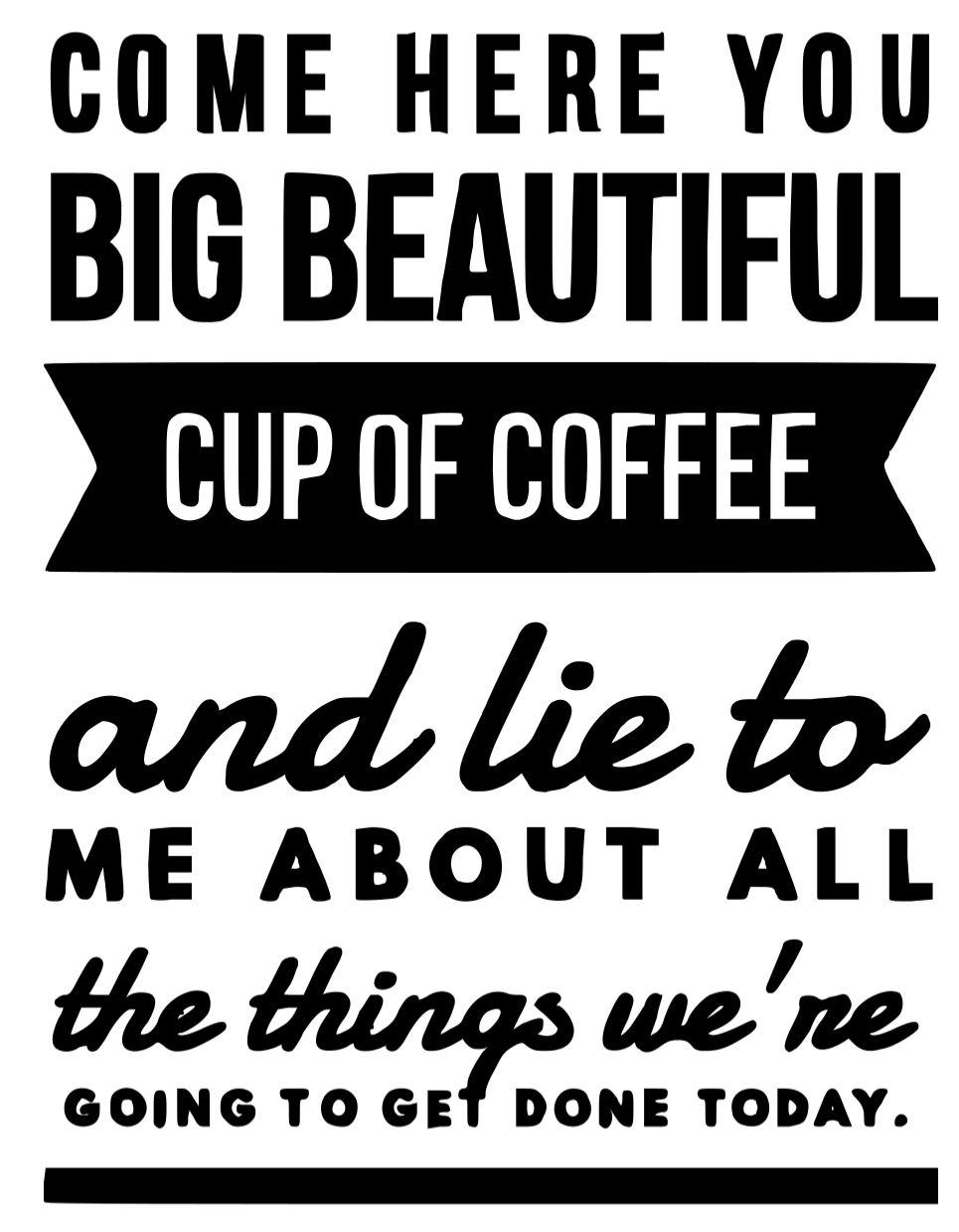 Come here you big beautiful cup of coffe