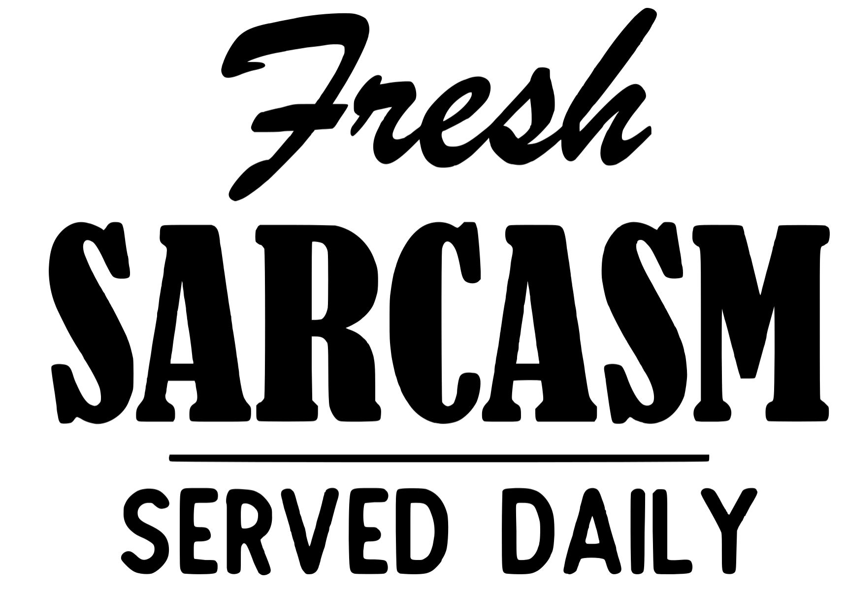 fresh sarcasm. served daily