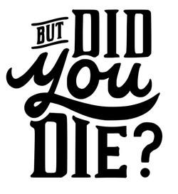 But did you Die.